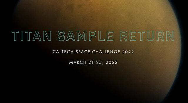 """Image of Saturn's hazy yellow moon Titan with text overlaid that reads, """"Titan Sample Return, Caltech Space Challenge 2022, March 21-25, 2022"""""""